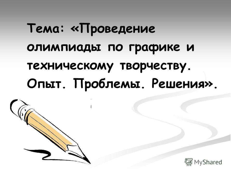 Тема: «Проведение олимпиады по графике и техническому творчеству. Опыт. Проблемы. Решения».