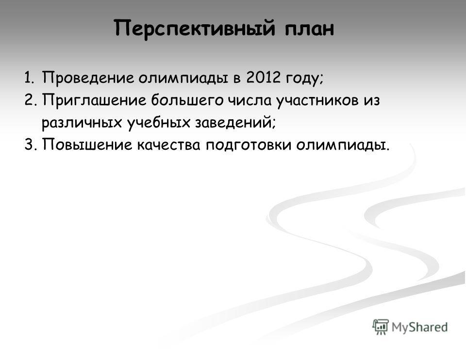 Перспективный план 1.Проведение олимпиады в 2012 году; 2.Приглашение большего числа участников из различных учебных заведений; 3.Повышение качества подготовки олимпиады.