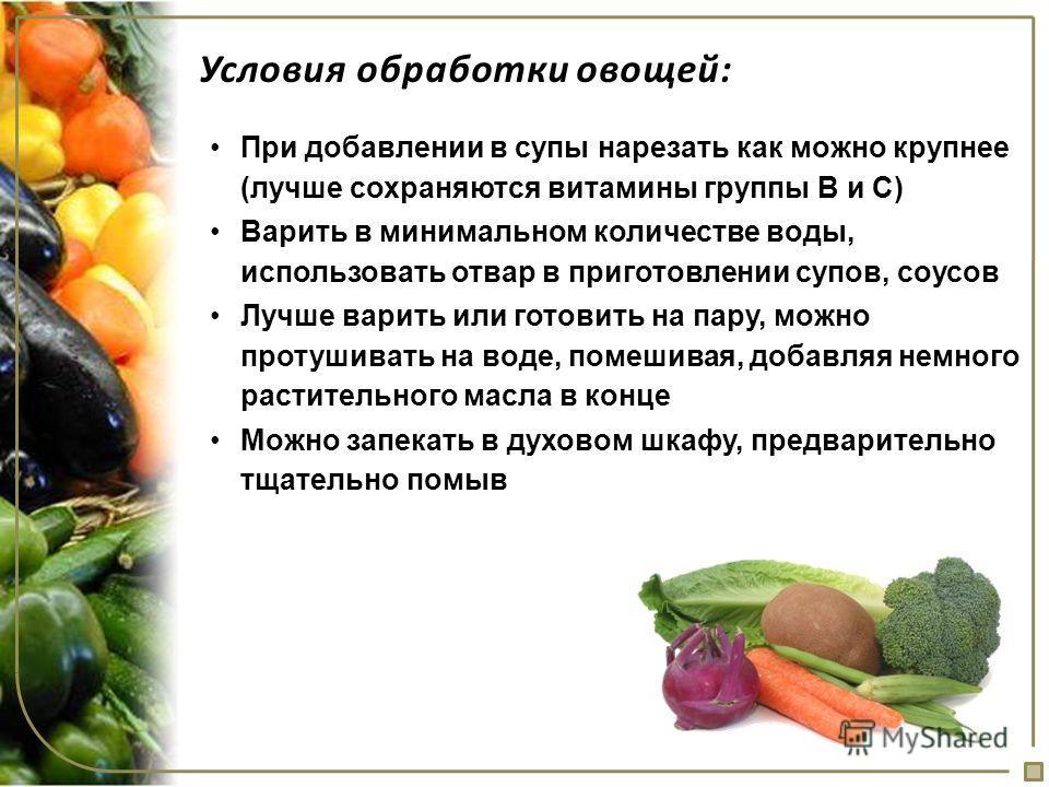 Условия обработки овощей: При добавлении в супы нарезать как можно крупнее (лучше сохраняются витамины группы В и С) Варить в минимальном количестве воды, использовать отвар в приготовлении супов, соусов Лучше варить или готовить на пару, можно проту