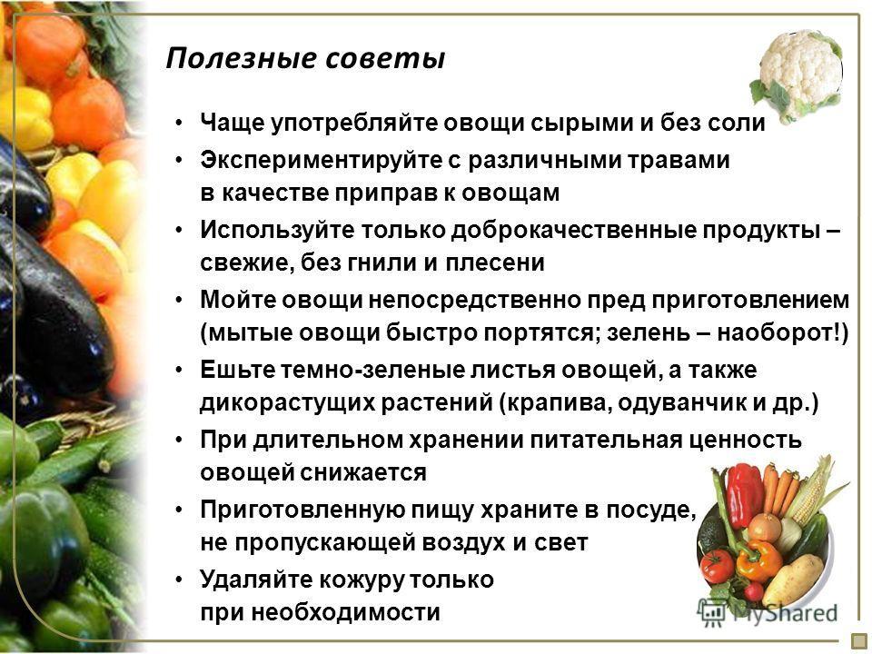 Полезные советы Чаще употребляйте овощи сырыми и без соли Экспериментируйте с различными травами в качестве приправ к овощам Используйте только доброкачественные продукты – свежие, без гнили и плесени Мойте овощи непосредственно пред приготовлением (