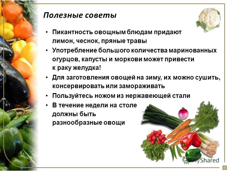 Полезные советы Пикантность овощным блюдам придают лимон, чеснок, пряные травы Употребление большого количества маринованных огурцов, капусты и моркови может привести к раку желудка! Для заготовления овощей на зиму, их можно сушить, консервировать ил