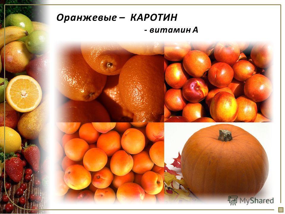 Оранжевые – КАРОТИН - витамин А