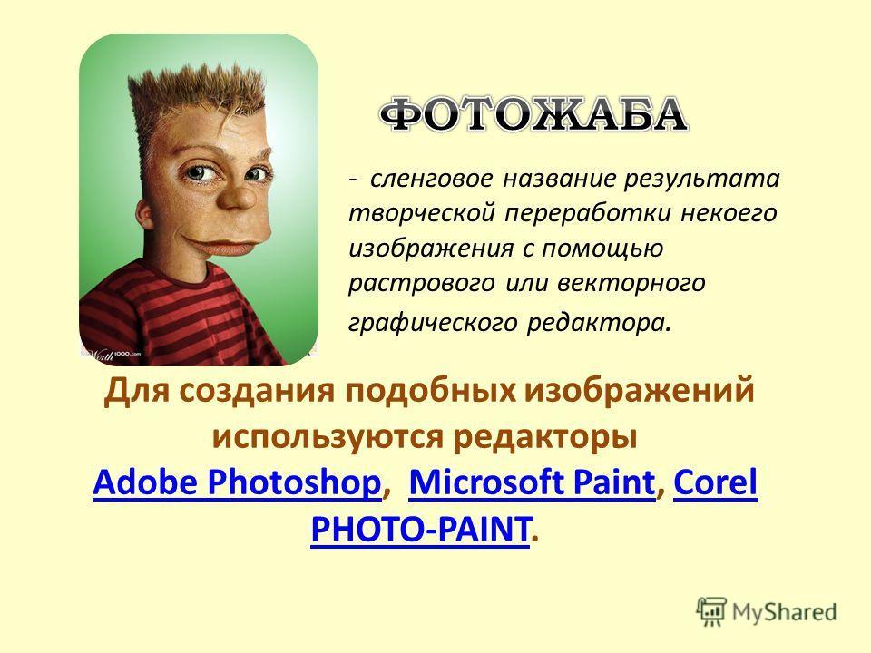 - сленговое название результата творческой переработки некоего изображения с помощью растрового или векторного графического редактора. Для создания подобных изображений используются редакторы Adobe PhotoshopAdobe Photoshop, Microsoft Paint, Corel PHO