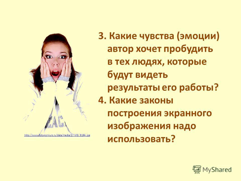 3. Какие чувства (эмоции) автор хочет пробудить в тех людях, которые будут видеть результаты его работы? 4. Какие законы построения экранного изображения надо использовать? http://www.foto-konkurs.ru/data/media/2/_MG_9194-.jpg