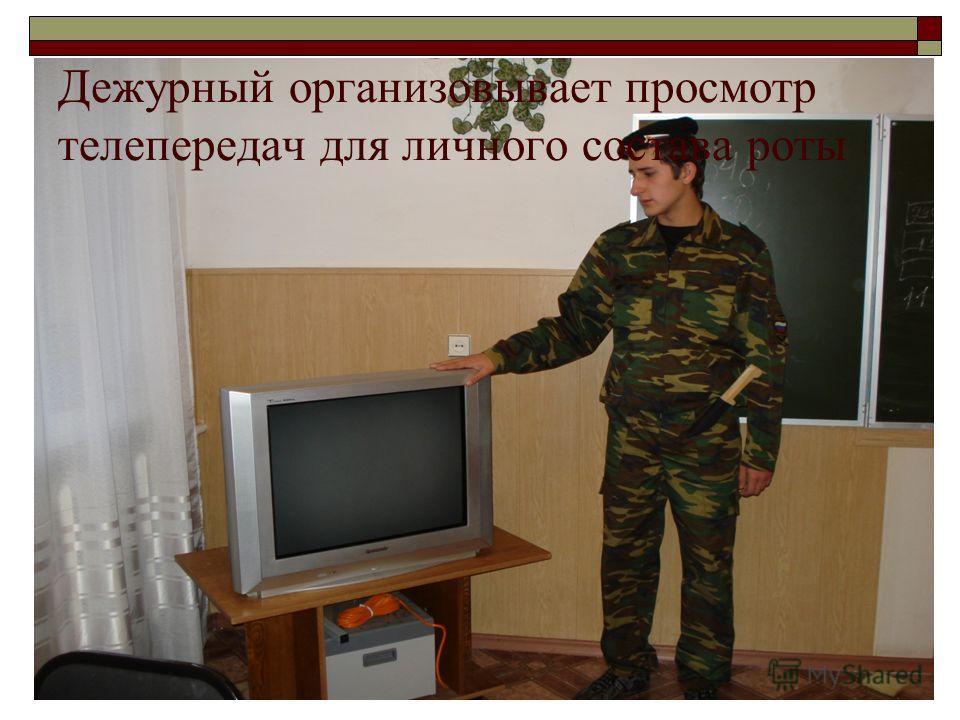 Дежурный организовывает просмотр телепередач для личного состава роты