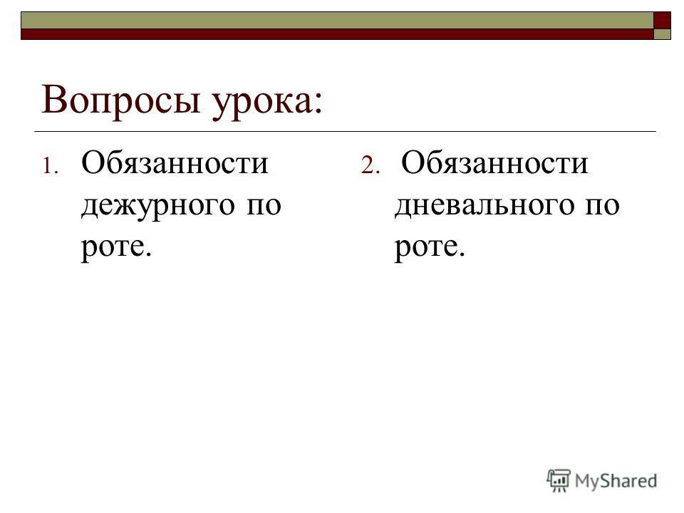 Вопросы урока: 1. Обязанности дежурного по роте. 2. Обязанности дневального по роте.
