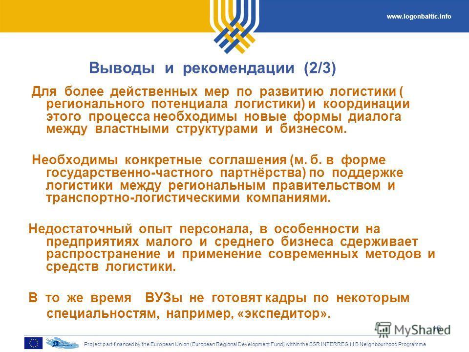 www.logonbaltic.info Project part-financed by the European Union (European Regional Development Fund) within the BSR INTERREG III B Neighbourhood Programme 16 Выводы и рекомендации (2/3) Для более действенных мер по развитию логистики ( регионального