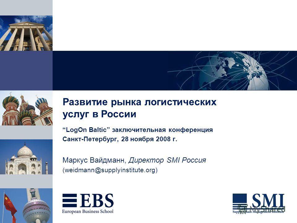 Развитие рынка логистических услуг в России LogOn Baltic заключительная конференция Санкт-Петербург, 28 ноября 2008 г. Маркус Вайдманн, Директор SMI Россия (weidmann@supplyinstitute.org)