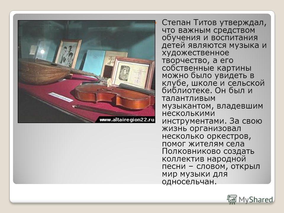 Степан Титов утверждал, что важным средством обучения и воспитания детей являются музыка и художественное творчество, а его собственные картины можно было увидеть в клубе, школе и сельской библиотеке. Он был и талантливым музыкантом, владевшим нескол