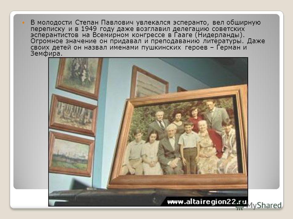 В молодости Степан Павлович увлекался эсперанто, вел обширную переписку и в 1949 году даже возглавил делегацию советских эсперантистов на Всемирном конгрессе в Гааге (Нидерланды). Огромное значение он придавал и преподаванию литературы. Даже своих де