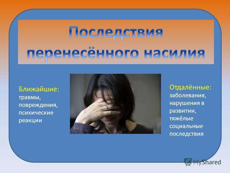 Ближайшие: травмы, повреждения, психические реакции Отдалённые: заболевания, нарушения в развитии, тяжёлые социальные последствия