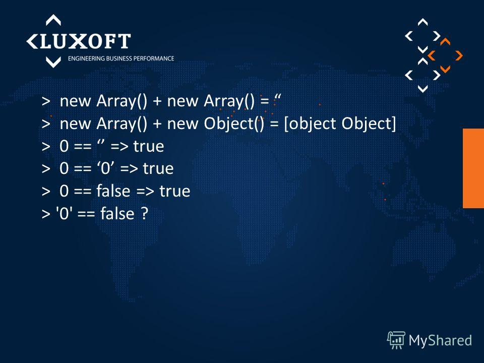 > new Array() + new Array() = > new Array() + new Object() = [object Object] > 0 == => true > 0 == 0 => true > 0 == false => true > '0' == false ?