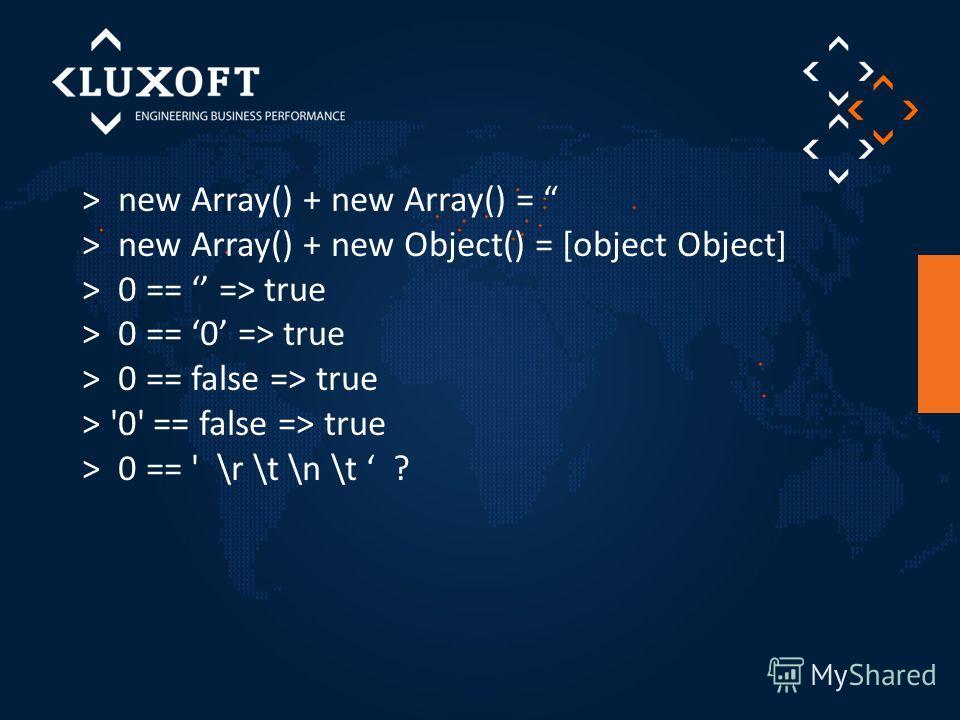 > new Array() + new Array() = > new Array() + new Object() = [object Object] > 0 == => true > 0 == 0 => true > 0 == false => true > '0' == false => true > 0 == ' \r \t \n \t ?