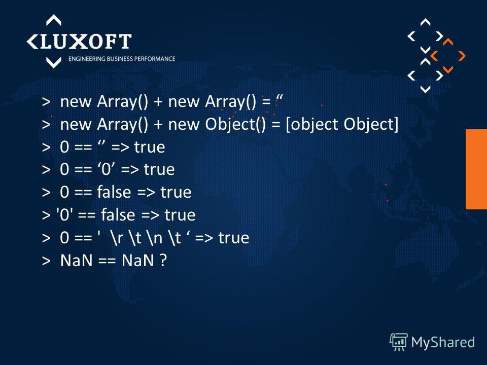 > new Array() + new Array() = > new Array() + new Object() = [object Object] > 0 == => true > 0 == 0 => true > 0 == false => true > '0' == false => true > 0 == ' \r \t \n \t => true > NaN == NaN ?