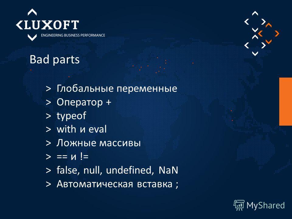 Bad parts > Глобальные переменные > Оператор + > typeof > with и eval > Ложные массивы > == и != > false, null, undefined, NaN > Автоматическая вставка ;