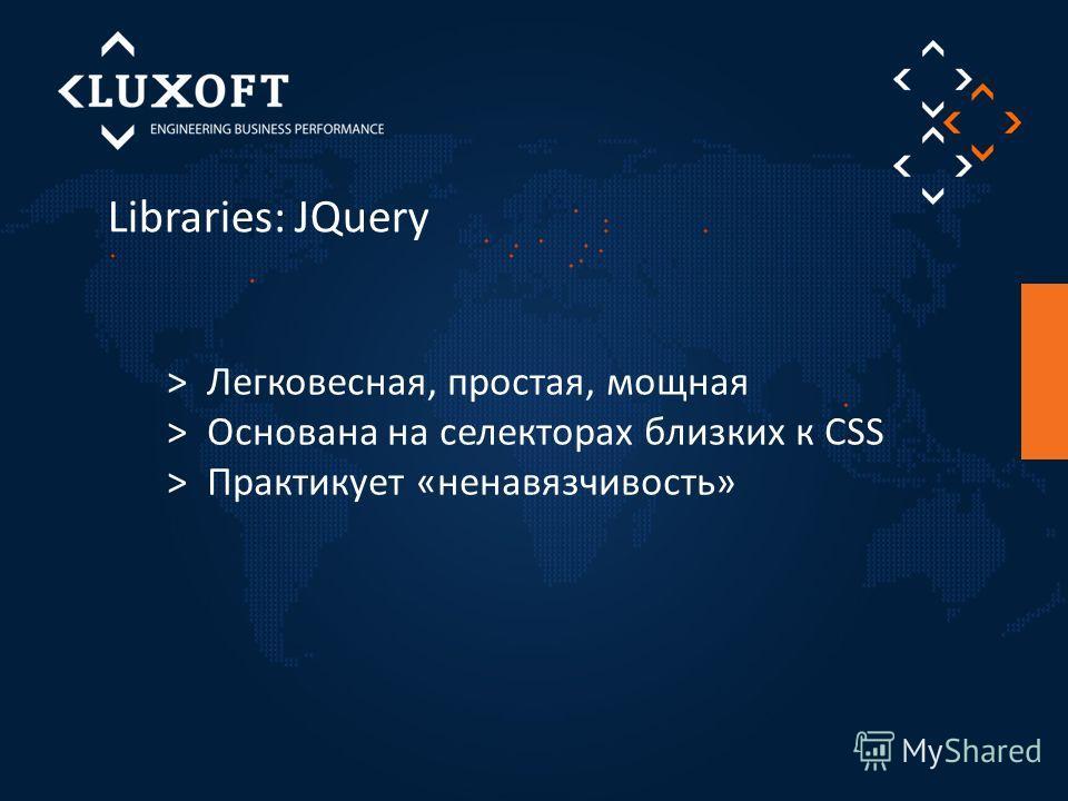 Libraries: JQuery > Легковесная, простая, мощная > Основана на селекторах близких к CSS > Практикует «ненавязчивость»