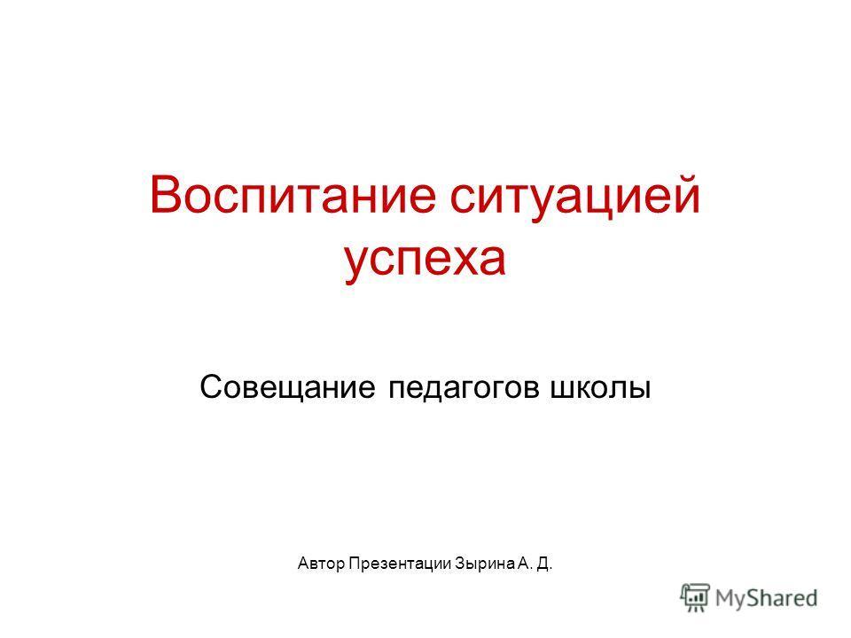 Воспитание ситуацией успеха Совещание педагогов школы Автор Презентации Зырина А. Д.