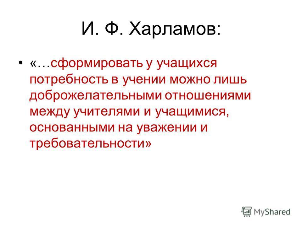 И. Ф. Харламов: «…сформировать у учащихся потребность в учении можно лишь доброжелательными отношениями между учителями и учащимися, основанными на уважении и требовательности»