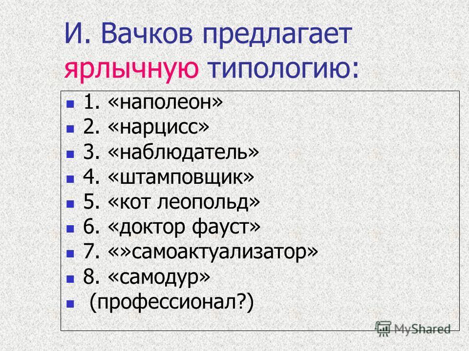 И. Вачков предлагает ярлычную типологию: 1. «наполеон» 2. «нарцисс» 3. «наблюдатель» 4. «штамповщик» 5. «кот леопольд» 6. «доктор фауст» 7. «»самоактуализатор» 8. «самодур» (профессионал?)