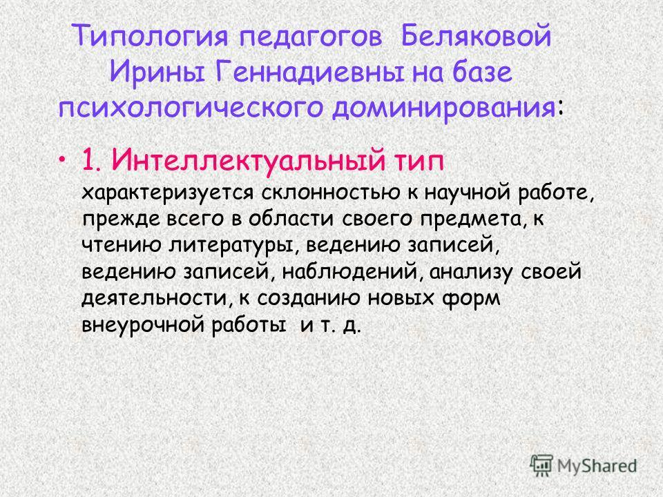Типология педагогов Беляковой Ирины Геннадиевны на базе психологического доминирования: 1. Интеллектуальный тип характеризуется склонностью к научной работе, прежде всего в области своего предмета, к чтению литературы, ведению записей, ведению записе
