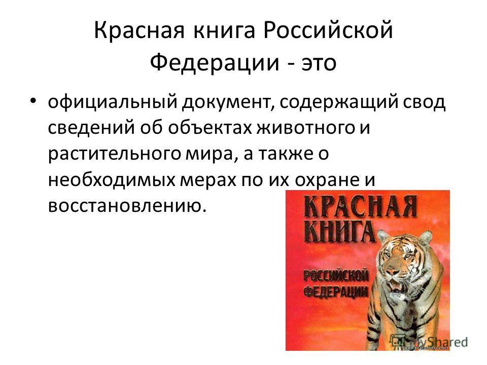 Красная книга Российской Федерации - это официальный документ, содержащий свод сведений об объектах животного и растительного мира, а также о необходимых мерах по их охране и восстановлению.