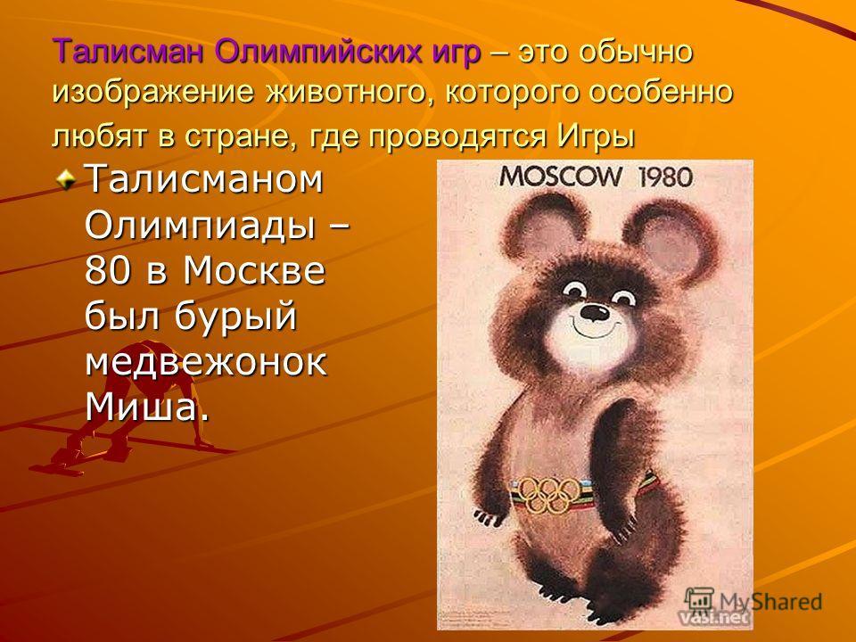 Талисман Олимпийских игр – это обычно изображение животного, которого особенно любят в стране, где проводятся Игры Талисманом Олимпиады – 80 в Москве был бурый медвежонок Миша.