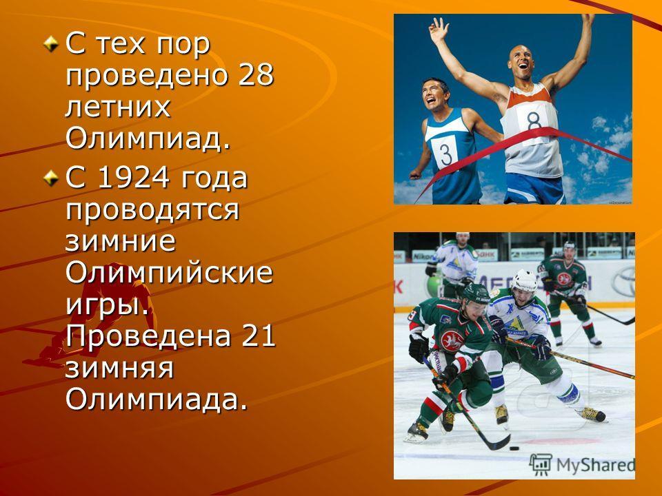 С тех пор проведено 28 летних Олимпиад. С 1924 года проводятся зимние Олимпийские игры. Проведена 21 зимняя Олимпиада.