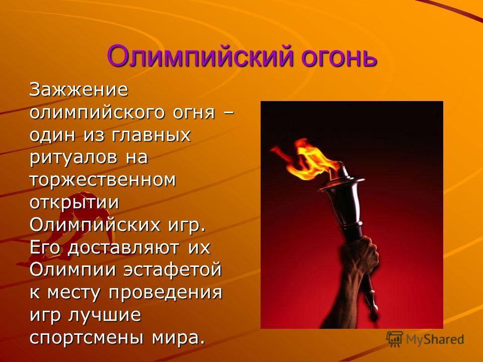 Олимпийский огонь Зажжение олимпийского огня – один из главных ритуалов на торжественном открытии Олимпийских игр. Его доставляют их Олимпии эстафетой к месту проведения игр лучшие спортсмены мира.