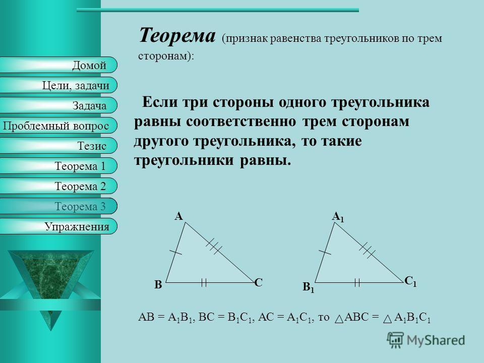 Домой Цели, задачи Задача Тезис Проблемный вопрос Теорема 1 Упражнения Теорема 2 Теорема 3 Теорема (признак равенства треугольников по стороне и прилежащим к ней углам ): Если сторона и прилежащие к ней углы одного треугольника равны соответственно с