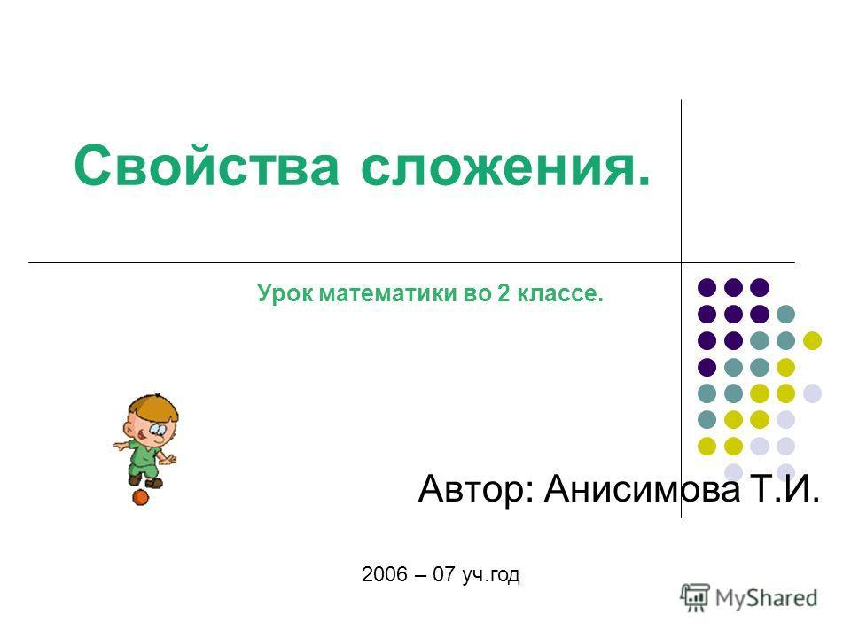 Свойства сложения. Автор: Анисимова Т.И. 2006 – 07 уч.год Урок математики во 2 классе.