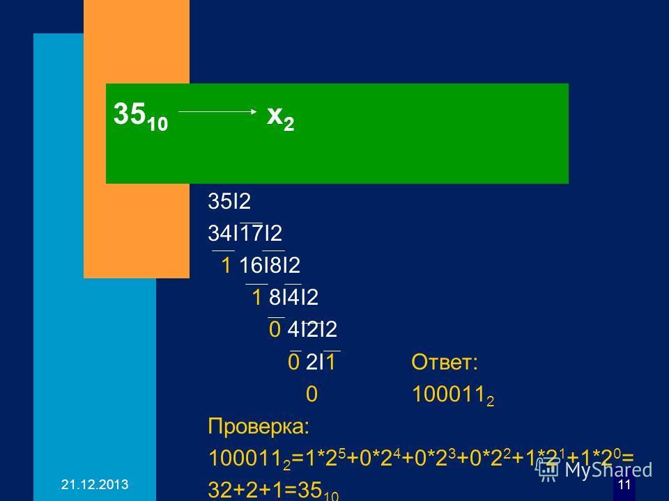21.12.201311 35 10 х 2 35I2 34I17I2 1 16I8I2 1 8I4I2 0 4I2I2 0 2I1 Ответ: 0 100011 2 Проверка: 100011 2 =1*2 5 +0*2 4 +0*2 3 +0*2 2 +1*2 1 +1*2 0 = 32+2+1=35 10