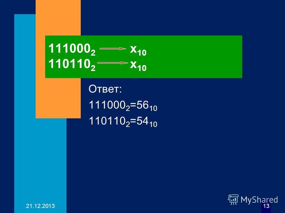 21.12.201313 111000 2 х 10 110110 2 х 10 Ответ: 111000 2 =56 10 110110 2 =54 10