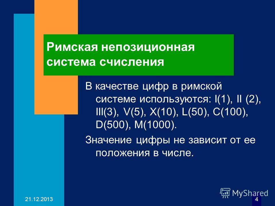 21.12.20134 Римская непозиционная система счисления В качестве цифр в римской системе используются: I(1), II (2), III(3), V(5), X(10), L(50), C(100), D(500), M(1000). Значение цифры не зависит от ее положения в числе.