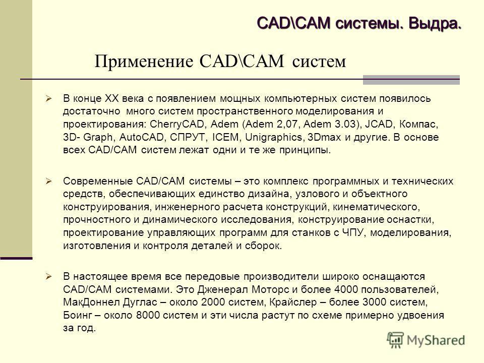 Применение CAD\CAM систем В конце ХХ века с появлением мощных компьютерных систем появилось достаточно много систем пространственного моделирования и проектирования: CherryCAD, Adem (Adem 2,07, Adem 3.03), JCAD, Компас, 3D- Graph, AutoCAD, СПРУТ, ICE