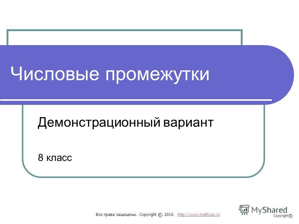 Числовые промежутки Демонстрационный вариант 8 класс Все права защищены. Copyright 2010. http://www.mathvaz.ruhttp://www.mathvaz.ru с Copyright с