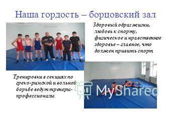 Наша гордость – борцовский зал Здоровый образ жизни, любовь к спорту, физическое и нравственное здоровье – главное, что должен привить спорт Тренировки в секциях по греко-римской и вольной борьбе ведут тренеры- профессионалы