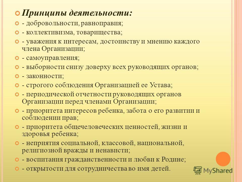 Принципы деятельности : - добровольности, равноправия ; - коллективизма, товарищества ; - уважения к интересам, достоинству и мнению каждого члена Организации ; - самоуправления ; - выборности снизу доверху всех руководящих органов ; - законности ; -