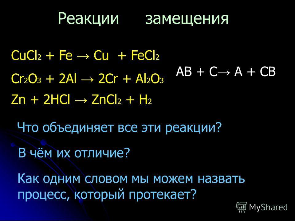 CuCl 2 + Fe Cu + FeCl 2 Cr 2 O 3 + 2Al 2Cr + Al 2 O 3 Zn + 2HCl ZnCl 2 + H 2 Что объединяет все эти реакции? В чём их отличие? Как одним словом мы можем назвать процесс, который протекает? Реакции замещения AB + C A + CB