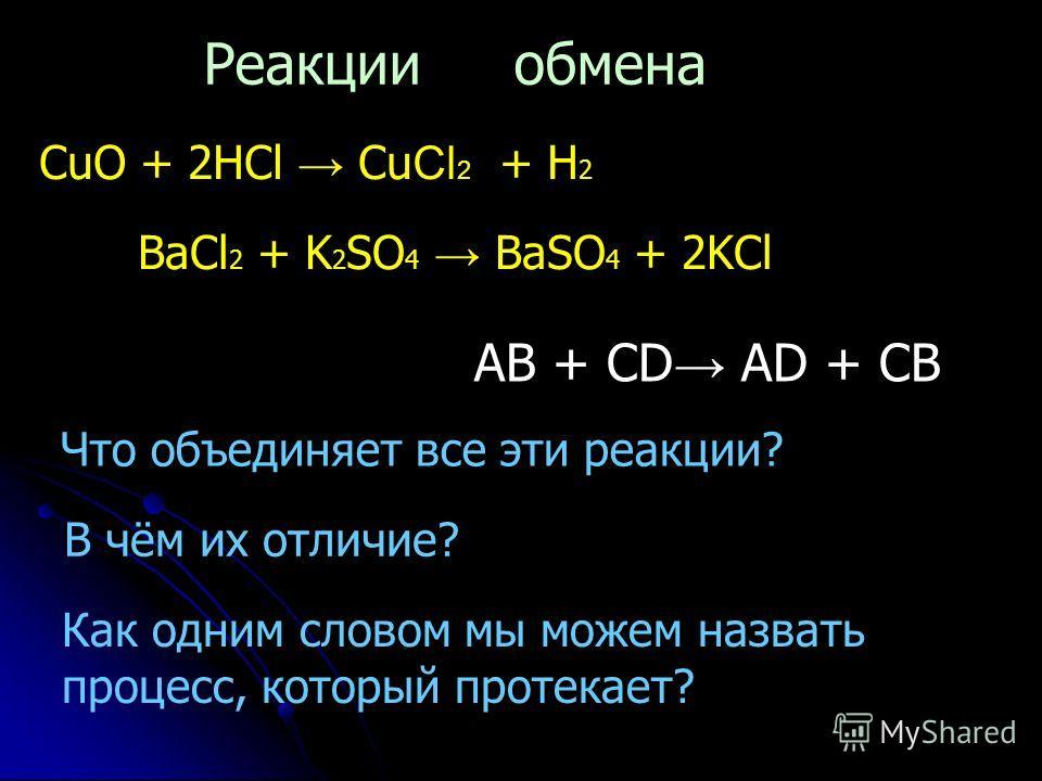 CuO + 2HCl Cu Cl 2 + H 2 BaCl 2 + K 2 SO 4 BaSO 4 + 2KCl Что объединяет все эти реакции? В чём их отличие? Как одним словом мы можем назвать процесс, который протекает? Реакции обмена AB + CD AD + CB