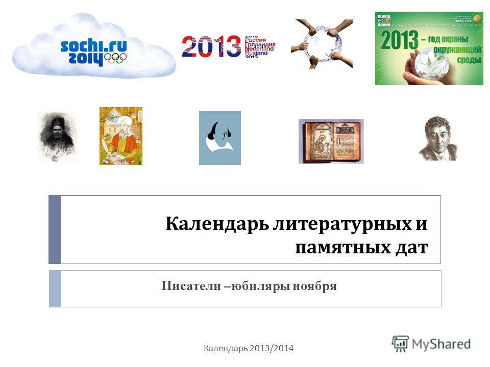 Календарь литературных и памятных дат Писатели –юбиляры ноября Календарь 2013/2014