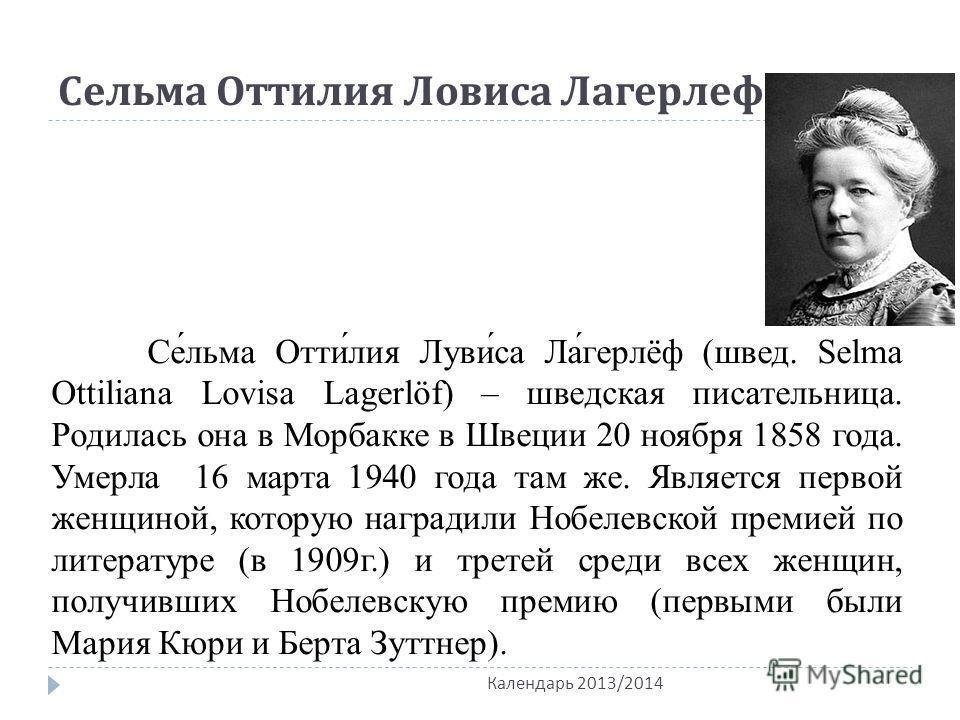 Сельма Оттилия Ловиса Лагерлеф Се́льма Отти́лия Луви́са Ла́герлёф (швед. Selma Ottiliana Lovisa Lagerlöf) – шведская писательница. Родилась она в Морбакке в Швеции 20 ноября 1858 года. Умерла 16 марта 1940 года там же. Является первой женщиной, котор
