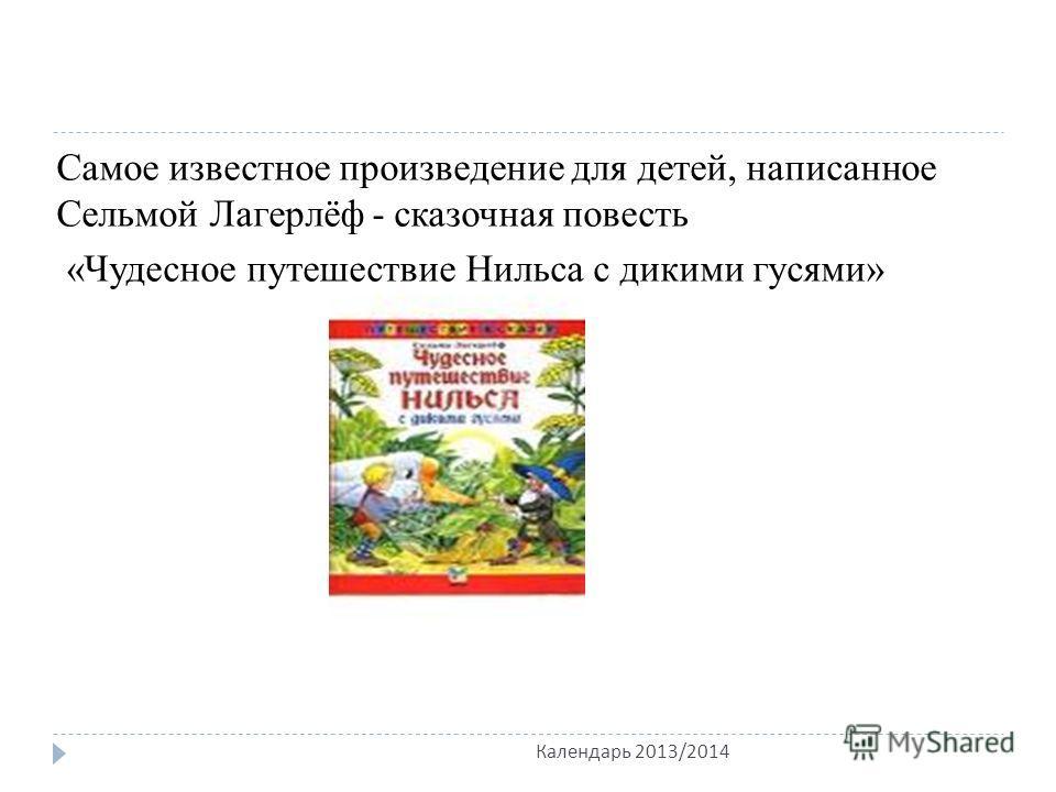 Самое известное произведение для детей, написанное Сельмой Лагерлёф - сказочная повесть «Чудесное путешествие Нильса с дикими гусями» Календарь 2013/2014
