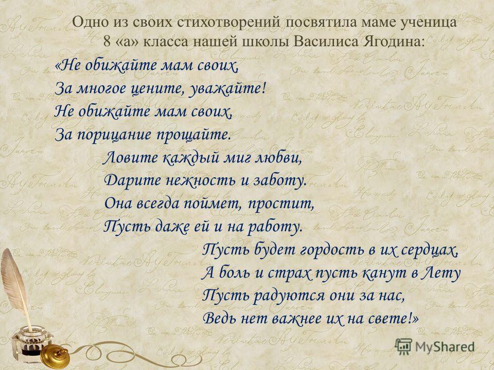 Одно из своих стихотворений посвятила маме ученица 8 «а» класса нашей школы Василиса Ягодина: «Не обижайте мам своих, За многое цените, уважайте! Не обижайте мам своих, За порицание прощайте. Ловите каждый миг любви, Дарите нежность и заботу. Она все