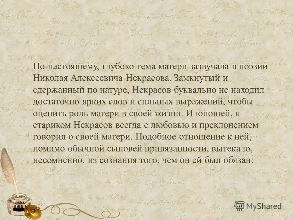 По-настоящему, глубоко тема матери зазвучала в поэзии Николая Алексеевича Некрасова. Замкнутый и сдержанный по натуре, Некрасов буквально не находил достаточно ярких слов и сильных выражений, чтобы оценить роль матери в своей жизни. И юношей, и стари