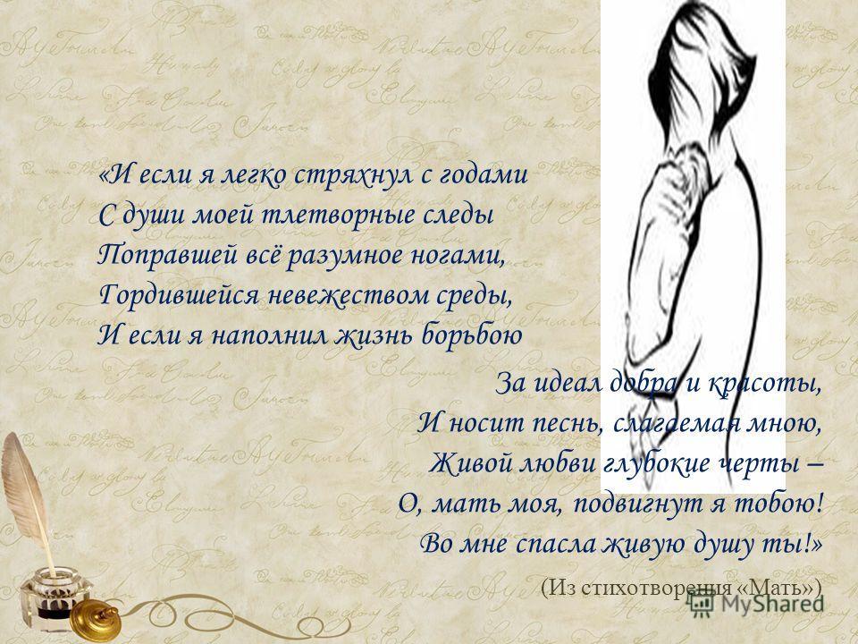 «И если я легко стряхнул с годами С души моей тлетворные следы Поправшей всё разумное ногами, Гордившейся невежеством среды, И если я наполнил жизнь борьбою За идеал добра и красоты, И носит песнь, слагаемая мною, Живой любви глубокие черты – О, мать