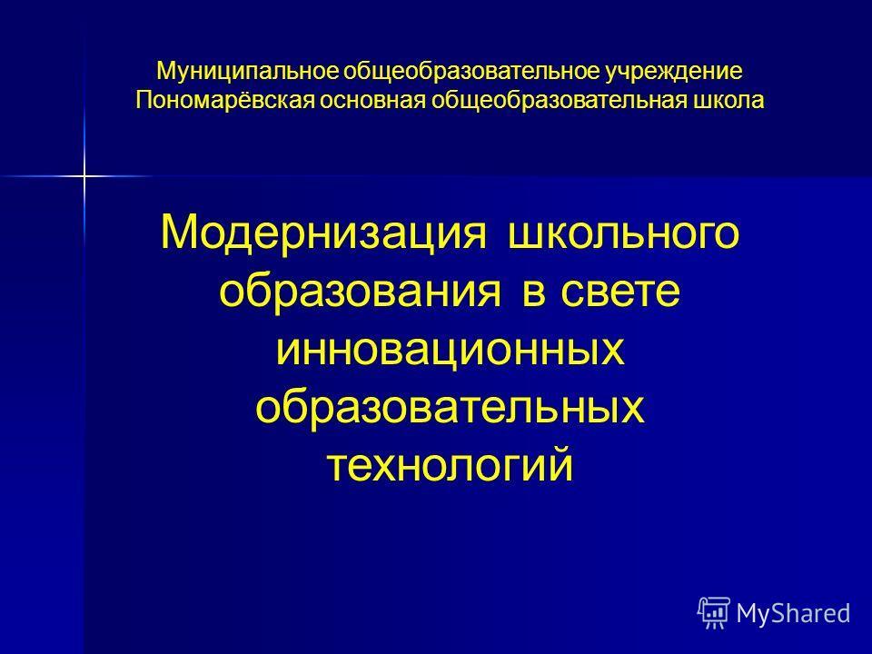 Муниципальное общеобразовательное учреждение Пономарёвская основная общеобразовательная школа Модернизация школьного образования в свете инновационных образовательных технологий