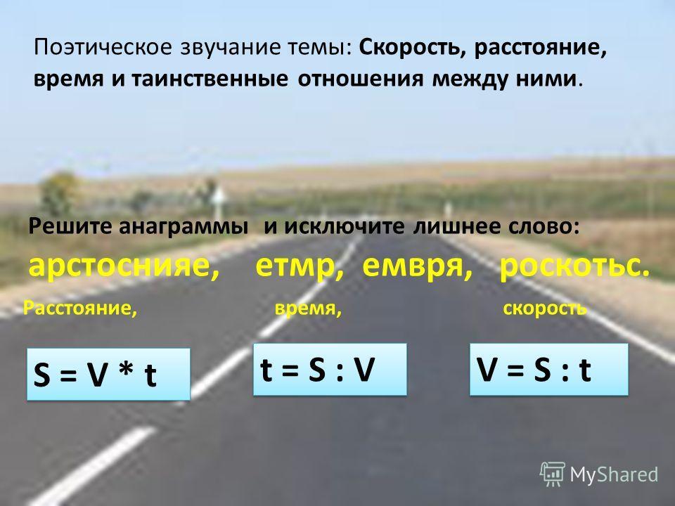 Решите анаграммы и исключите лишнее слово: арстоснияе, етмр, емвря, роскотьс. Расстояние, время, скорость S = V * t V = S : t t = S : V Поэтическое звучание темы: Скорость, расстояние, время и таинственные отношения между ними.