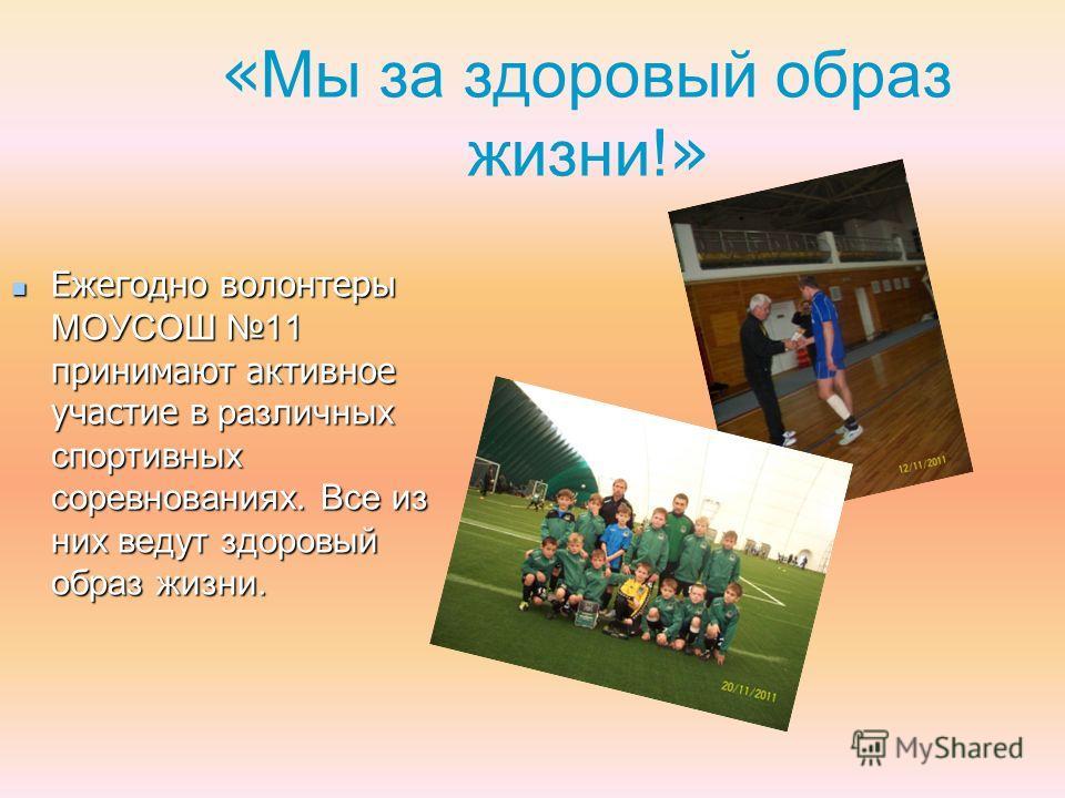 « Мы за здоровый образ жизни! » Ежегодно волонтеры МОУСОШ 11 принимают активное участие в различных спортивных соревнованиях. Все из них ведут здоровый образ жизни. Ежегодно волонтеры МОУСОШ 11 принимают активное участие в различных спортивных соревн
