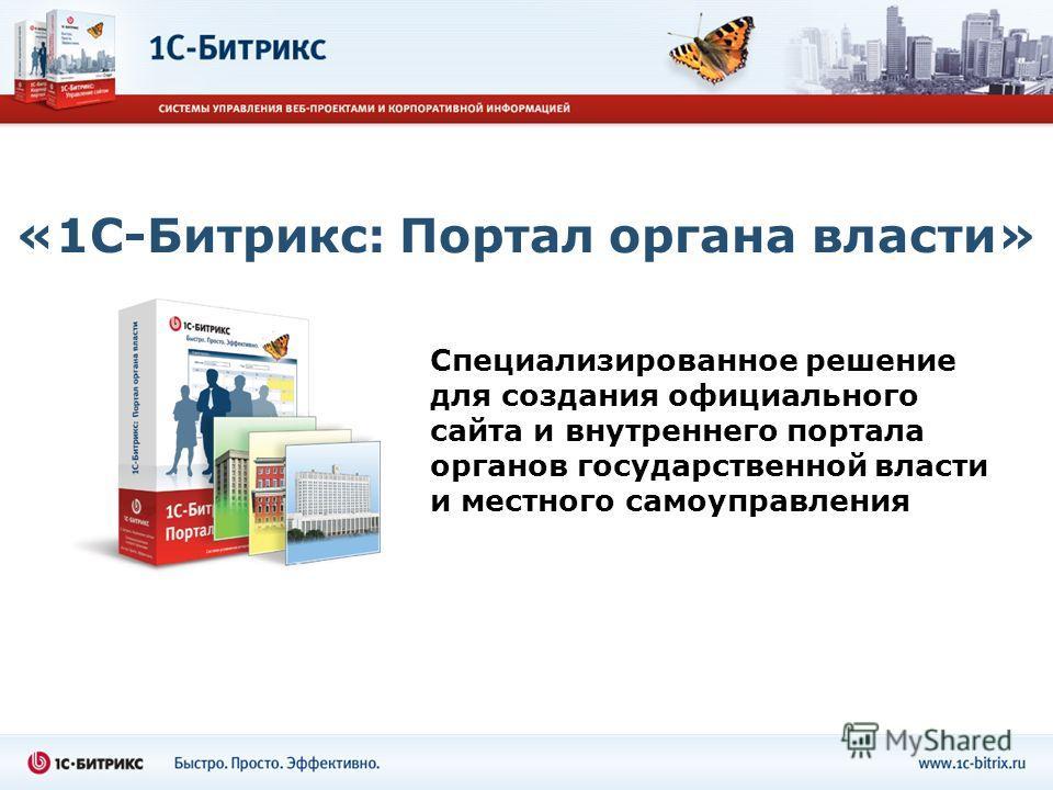 «1С-Битрикс: Портал органа власти» Специализированное решение для создания официального сайта и внутреннего портала органов государственной власти и местного самоуправления