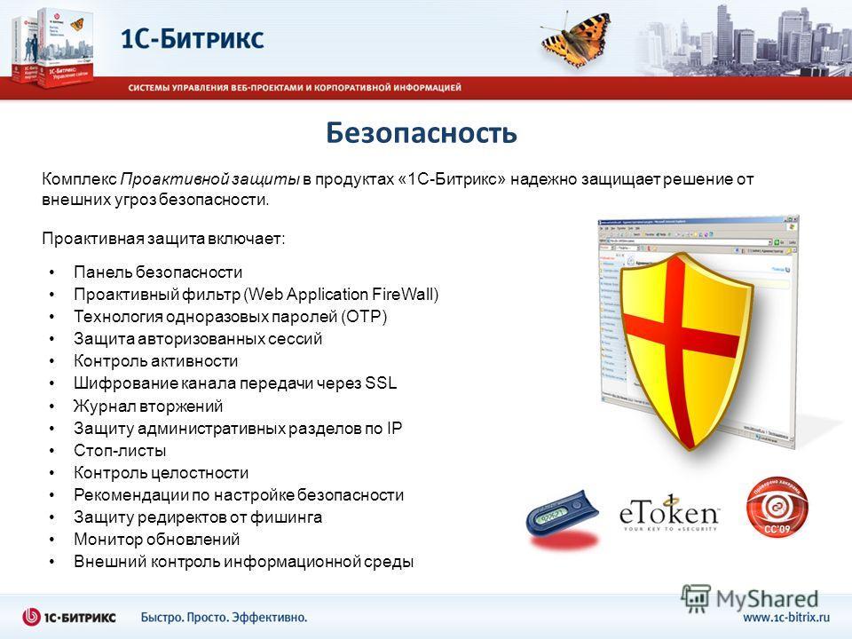 Безопасность Комплекс Проактивной защиты в продуктах «1С-Битрикс» надежно защищает решение от внешних угроз безопасности. Проактивная защита включает: Панель безопасности Проактивный фильтр (Web Application FireWall) Технология одноразовых паролей (O